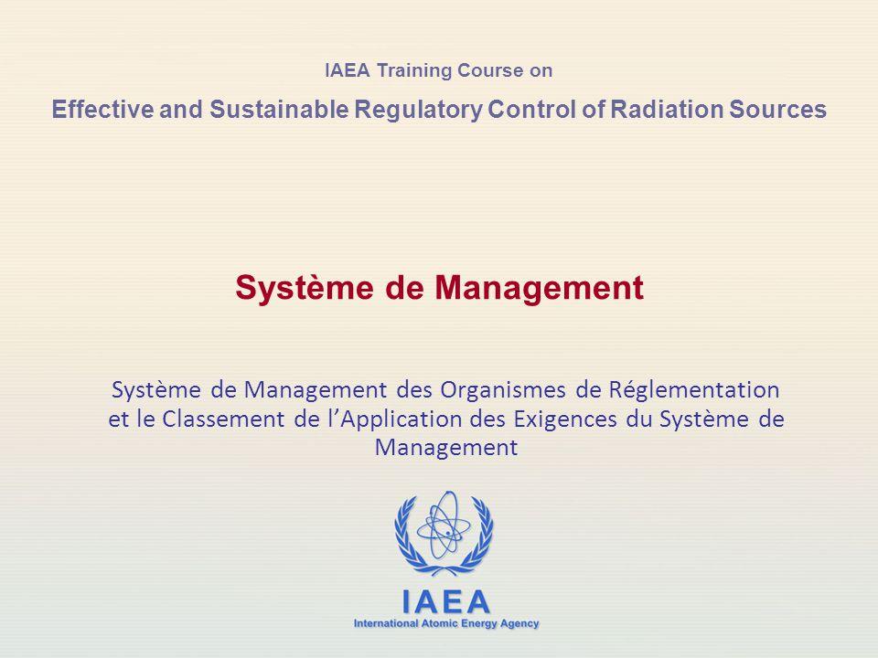 IAEA Training Course on Effective and Sustainable Regulatory Control of Radiation Sources Système de Management des Organismes de Réglementation et le Classement de l'Application des Exigences du Système de Management Système de Management