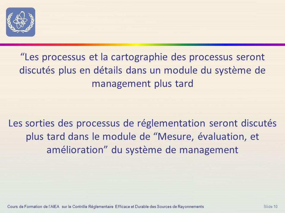 Slide 10 Les processus et la cartographie des processus seront discutés plus en détails dans un module du système de management plus tard Les sorties des processus de réglementation seront discutés plus tard dans le module de Mesure, évaluation, et amélioration du système de management Cours de Formation de l'AIEA sur le Contrôle Réglementaire Efficace et Durable des Sources de Rayonnements