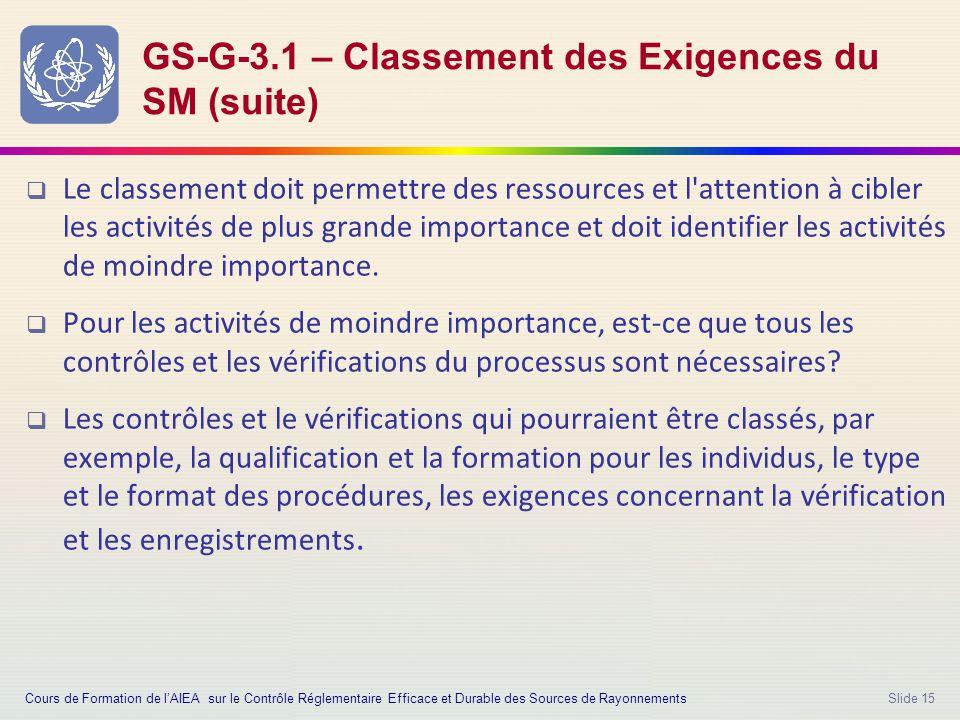 Slide 15 GS-G-3.1 – Classement des Exigences du SM (suite)  Le classement doit permettre des ressources et l attention à cibler les activités de plus grande importance et doit identifier les activités de moindre importance.
