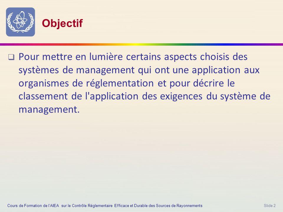 Slide 2 Objectif  Pour mettre en lumière certains aspects choisis des systèmes de management qui ont une application aux organismes de réglementation et pour décrire le classement de l application des exigences du système de management.