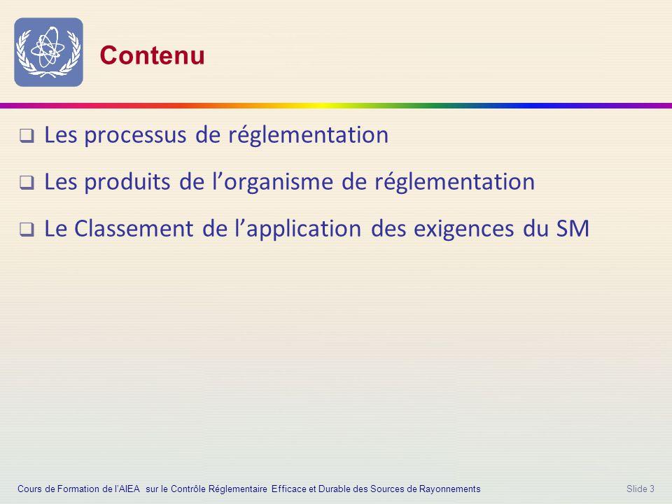 Slide 3 Contenu  Les processus de réglementation  Les produits de l'organisme de réglementation  Le Classement de l'application des exigences du SM Cours de Formation de l'AIEA sur le Contrôle Réglementaire Efficace et Durable des Sources de Rayonnements