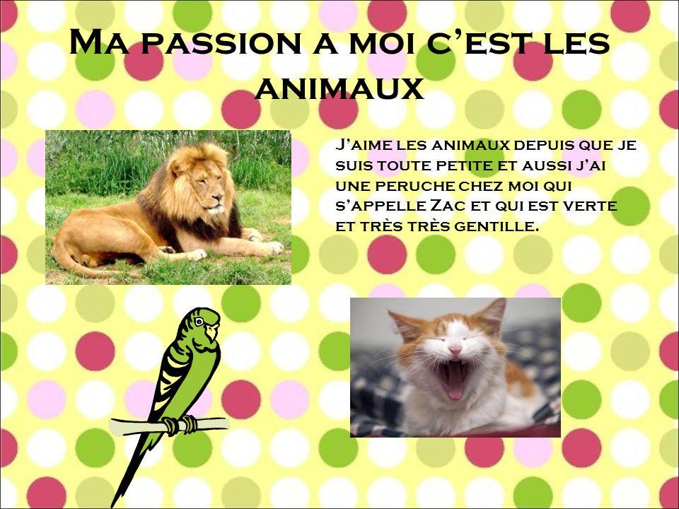 Ma passion a moi c'est les animaux J'aime les animaux depuis que je suis toute petite et aussi j'ai une peruche chez moi qui s'appelle Zac et qui est