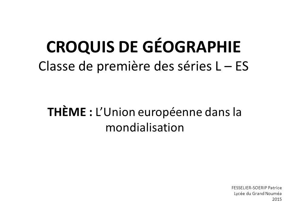 CROQUIS DE GÉOGRAPHIE Classe de première des séries L – ES THÈME : L'Union européenne dans la mondialisation FESSELIER-SOERIP Patrice Lycée du Grand Nouméa 2015