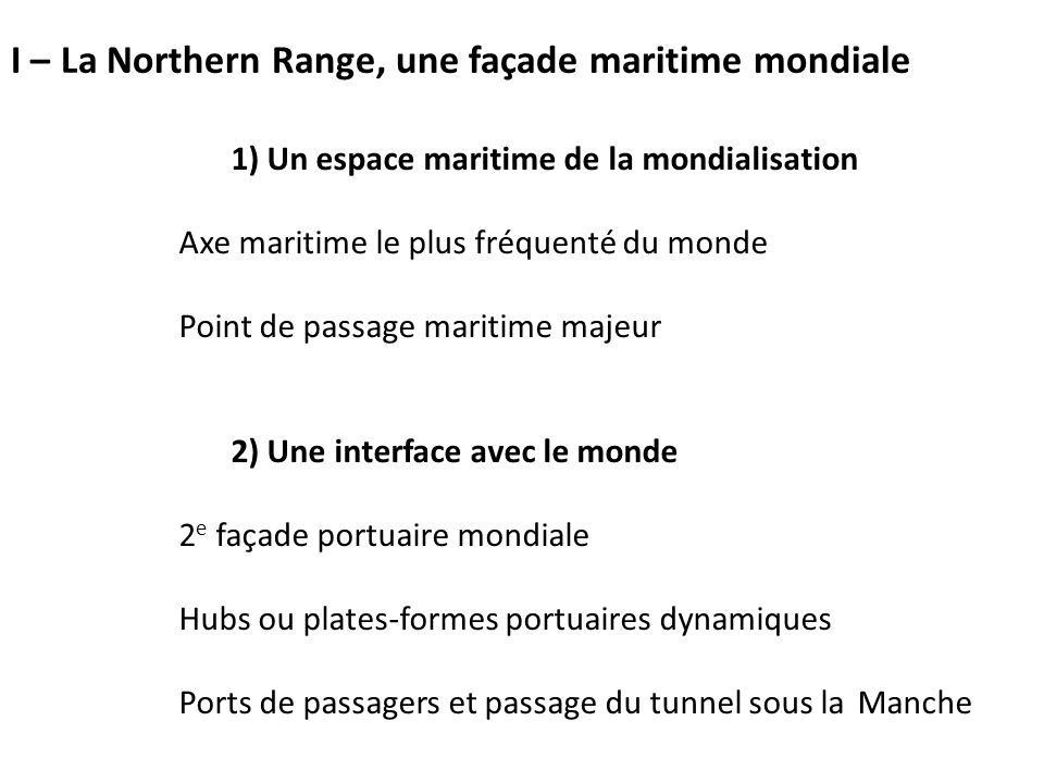 1) Un espace maritime de la mondialisation Axe maritime le plus fréquenté du monde Point de passage maritime majeur 2) Une interface avec le monde 2 e façade portuaire mondiale Hubs ou plates-formes portuaires dynamiques Ports de passagers et passage du tunnel sous la Manche I – La Northern Range, une façade maritime mondiale