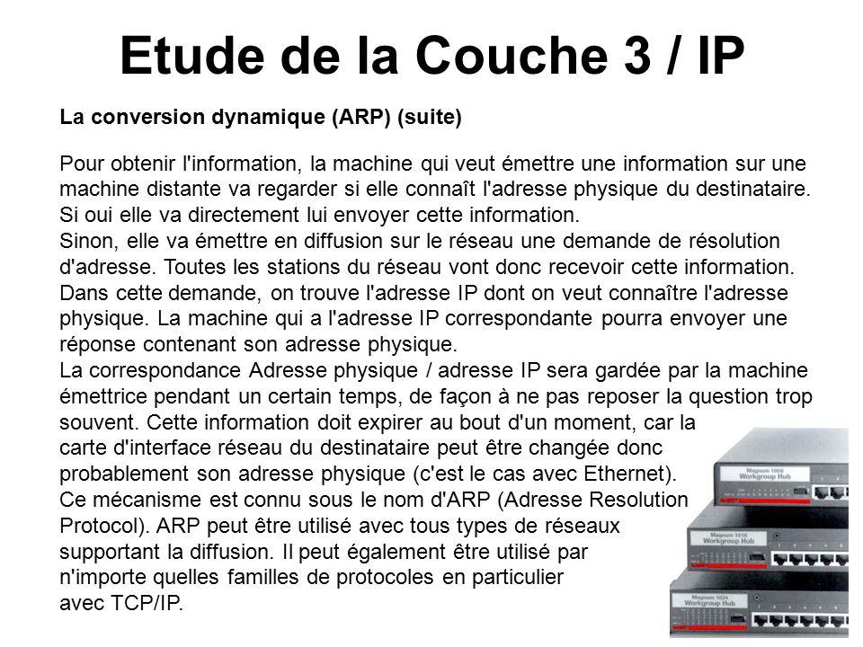 Etude de la Couche 3 / IP La conversion dynamique (ARP) (suite) Pour obtenir l information, la machine qui veut émettre une information sur une machine distante va regarder si elle connaît l adresse physique du destinataire.