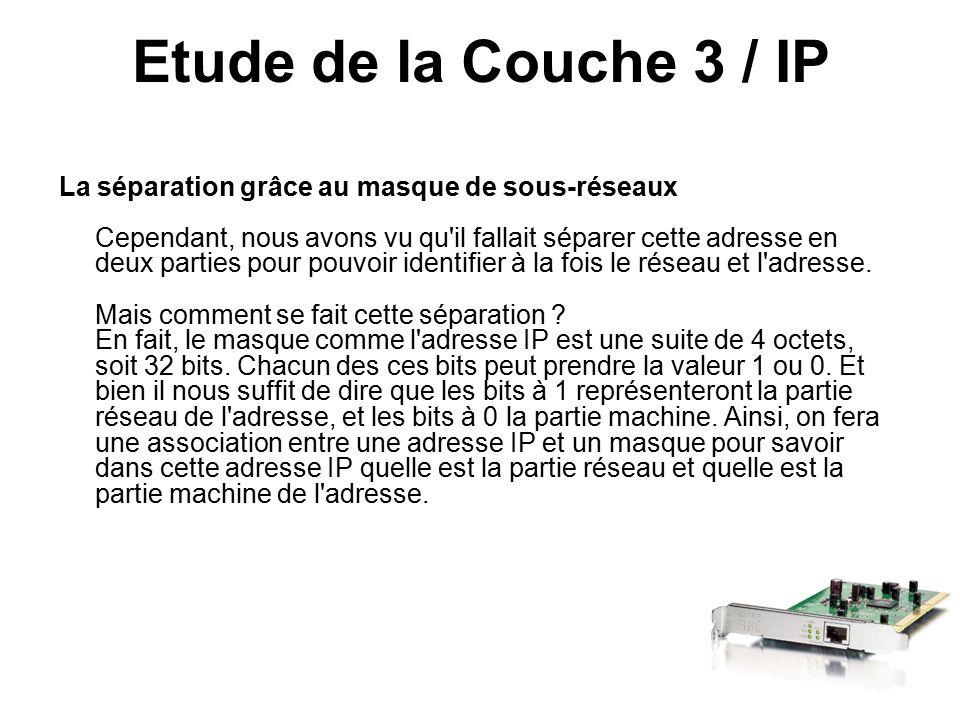 Etude de la Couche 3 / IP La séparation grâce au masque de sous-réseaux Cependant, nous avons vu qu il fallait séparer cette adresse en deux parties pour pouvoir identifier à la fois le réseau et l adresse.