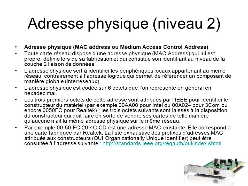 Adresse physique (niveau 2) Adresse physique (MAC address ou Medium Access Control Address) Toute carte réseau dispose d'une adresse physique (MAC Add