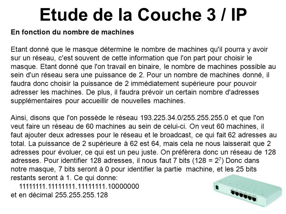 Etude de la Couche 3 / IP En fonction du nombre de machines Etant donné que le masque détermine le nombre de machines qu il pourra y avoir sur un réseau, c est souvent de cette information que l on part pour choisir le masque.