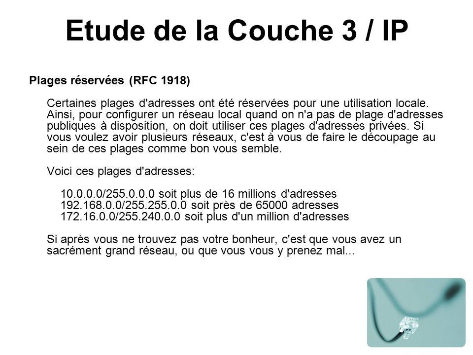 Etude de la Couche 3 / IP Plages réservées (RFC 1918) Certaines plages d adresses ont été réservées pour une utilisation locale.