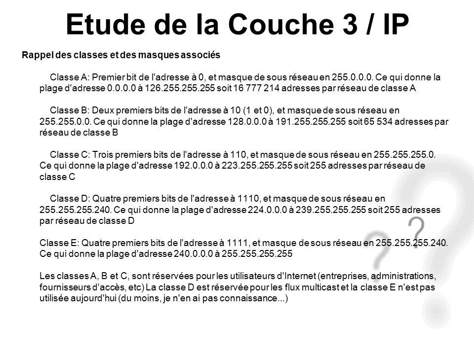 Etude de la Couche 3 / IP Rappel des classes et des masques associés Classe A: Premier bit de l adresse à 0, et masque de sous réseau en 255.0.0.0.
