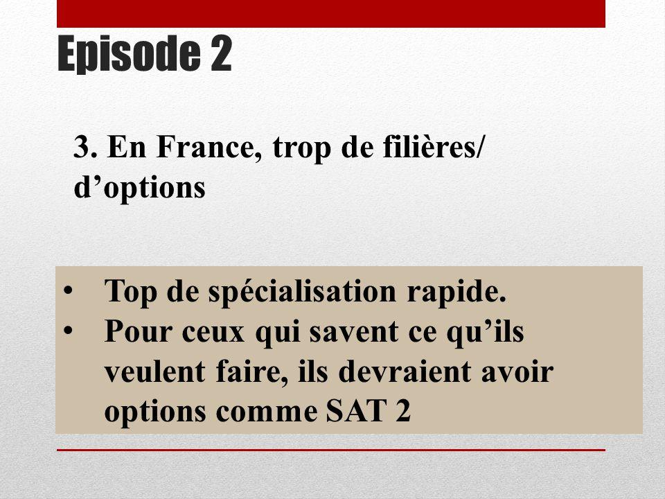 Episode 2 3. En France, trop de filières/ d'options Top de spécialisation rapide.