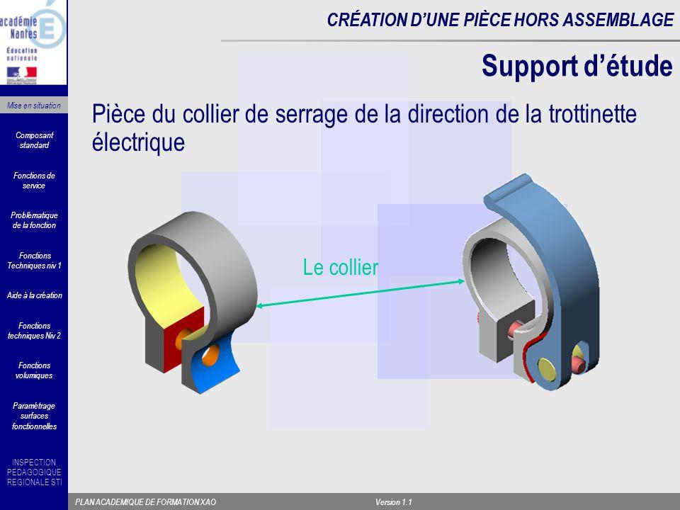 INSPECTION PEDAGOGIQUE REGIONALE STI PLAN ACADEMIQUE DE FORMATION XAOVersion 1.1 CRÉATION D'UNE PIÈCE HORS ASSEMBLAGE Recherche des fonctions techniques associées à la pièce FS : Lier rapidement deux tubes par pincement et empêcher leur rotation par obstacle (*) Critères Effort axial 500 N Couple 100 Nm OPERATEUR TUBE FENDU TUBE COULISSANT A l'aide d'un Bloc Diagramme Fonctions Techniques niv 1 Composant standard Fonctions techniques Niv 2 Aide à la création Fonctions volumiques Paramétrage surfaces fonctionnelles Problématique de la fonction Fonctions de service Mise en situation Collier FT6 FT7 FT3 FT11 FT4 FT2 FT5 FT12 FT10 FT12 FT13 FT15 FT1 FT9 FT8 Levier excentrique Vis de collier (*) Cuvette plastique Axe Vis de réglage (*) sur certains modèles