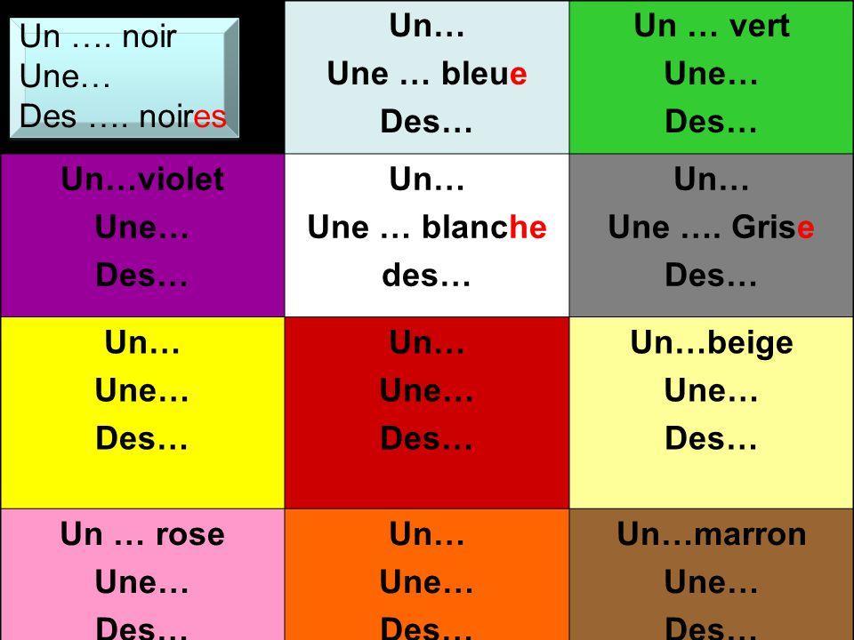 Un….noir Une…noire Des…noires Un…bleu Une…bleue Des…bleues Un…vert Une…verte Des…vertes Un…violet Une…violette Des…violettes Un…blanc Une…blanche Des…blanches Un…gris Une…grise Des…grises Un…jaune Une…jaune Des…jaunes Un…rouge Une…rouge Des…rouges Un…beige Une…beige Des…beiges Un…rose Une …rose Des… rose Un…orange Une… orange Des… orange Un…marron Une … marron Des… marron