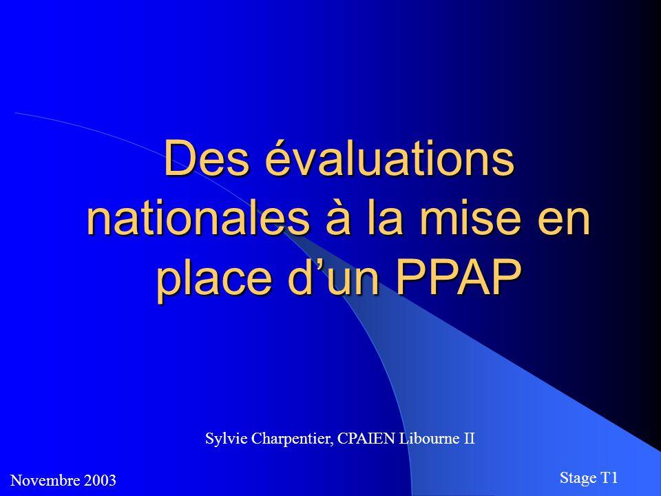 Des évaluations nationales à la mise en place d'un PPAP Novembre 2003 Stage T1 Sylvie Charpentier, CPAIEN Libourne II
