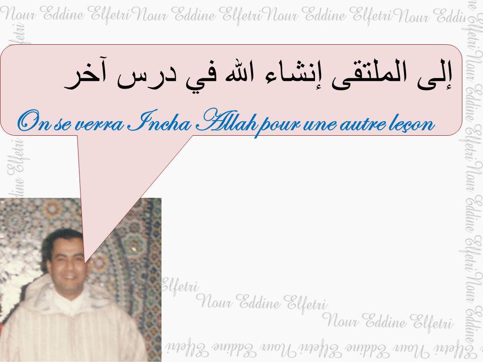 إلى الملتقى إنشاء الله في درس آخر On se verra Incha Allah pour une autre leçon