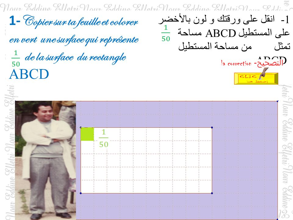1- Copier sur ta feuille et colorer en vert une surface qui représente de la surface du rectangle ABCD 1- انقل على ورقتك و لون بالأخضر على المستطيل ABCD مساحة تمثل من مساحة المستطيل ABCD