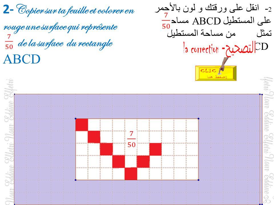 2- Copier sur ta feuille et colorer en rouge une surface qui représente de la surface du rectangle ABCD 2 - انقل على ورقتك و لون بالأحمر على المستطيل ABCD مساحة تمثل من مساحة المستطيل ABCD