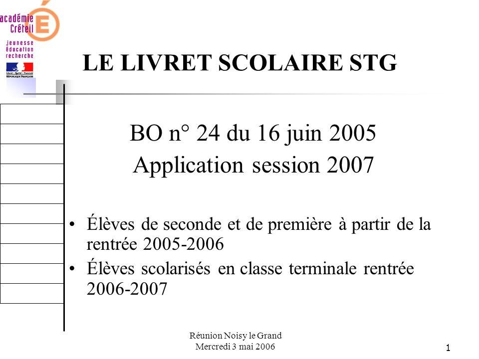 1 Réunion Noisy le Grand Mercredi 3 mai 2006 LE LIVRET SCOLAIRE STG BO n° 24 du 16 juin 2005 Application session 2007 Élèves de seconde et de première à partir de la rentrée 2005-2006 Élèves scolarisés en classe terminale rentrée 2006-2007