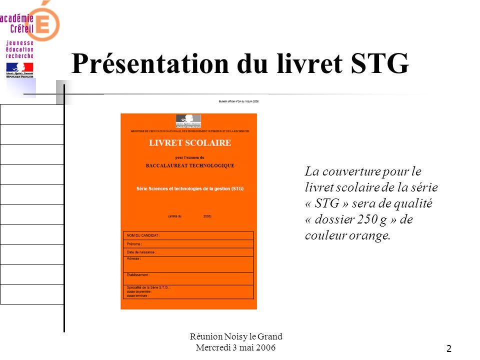 2 Réunion Noisy le Grand Mercredi 3 mai 2006 Présentation du livret STG La couverture pour le livret scolaire de la série « STG » sera de qualité « dossier 250 g » de couleur orange.