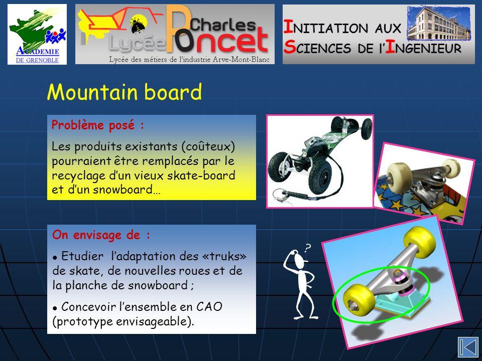 I NITIATION AUX S CIENCES DE l' I NGENIEUR Mountain board On envisage de : Etudier l'adaptation des «truks» de skate, de nouvelles roues et de la planche de snowboard ; Concevoir l'ensemble en CAO (prototype envisageable).