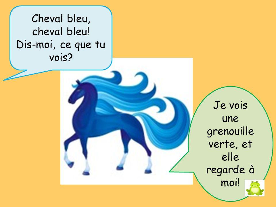 Cheval bleu, cheval bleu.Dis-moi, ce que tu vois.