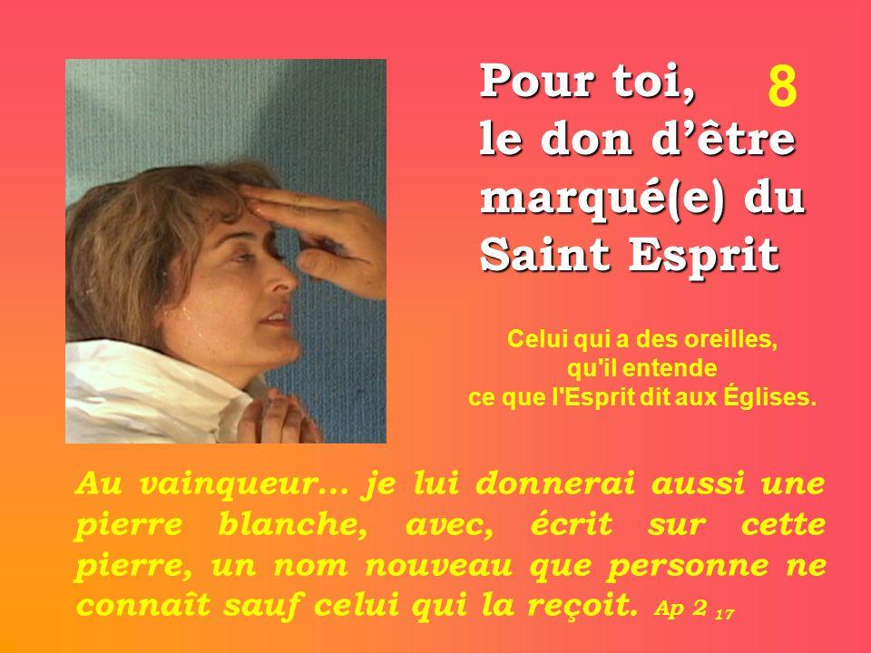 8 Pour toi, le don d'être marqué(e) du Saint Esprit Au vainqueur… je lui donnerai aussi une pierre blanche, avec, écrit sur cette pierre, un nom nouveau que personne ne connaît sauf celui qui la reçoit.