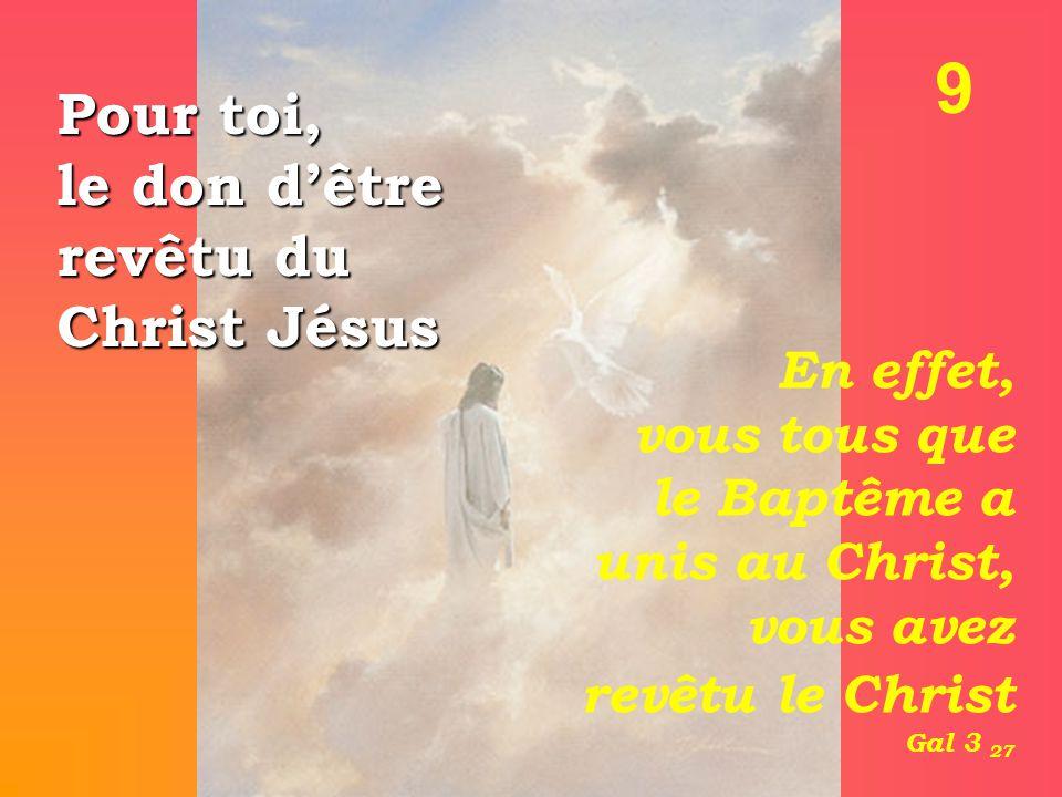 9 Pour toi, le don d'être revêtu du Christ Jésus En effet, vous tous que le Baptême a unis au Christ, vous avez revêtu le Christ Gal 3 27