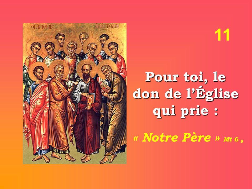 11 Pour toi, le don de l'Église qui prie : « Notre Père » Mt 6 9