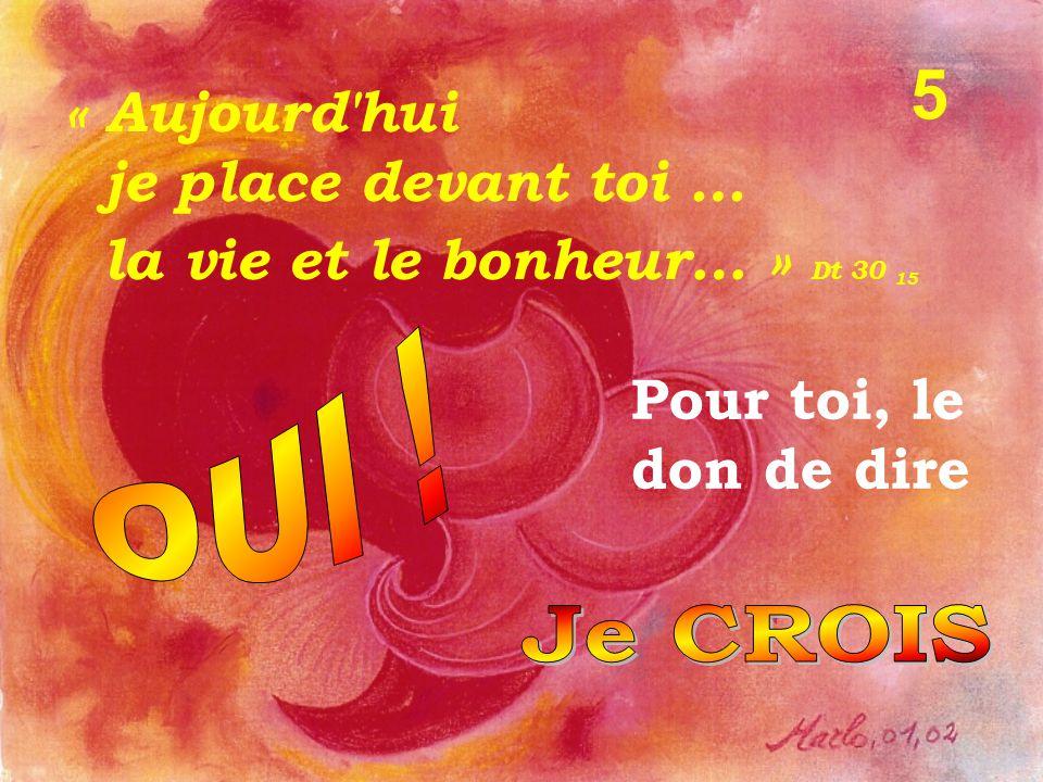 Pour toi, le don de dire « Aujourd hui je place devant toi … la vie et le bonheur… » Dt 30 15 5