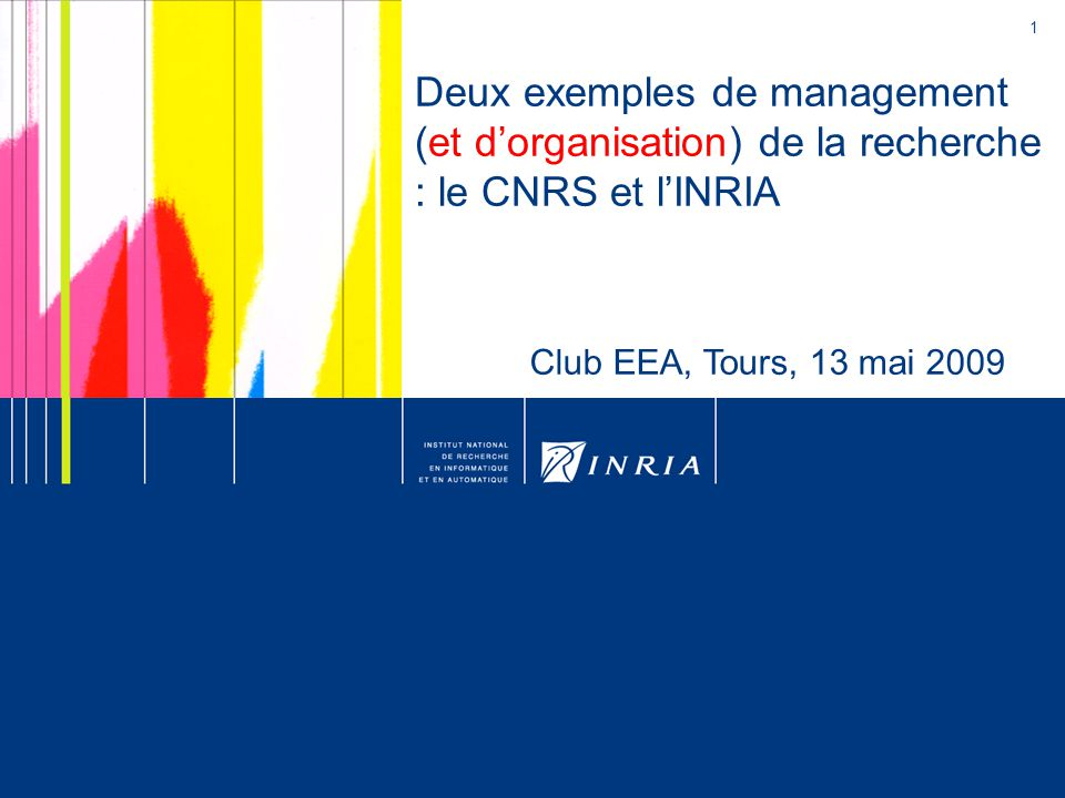 1 Deux exemples de management (et d'organisation) de la recherche : le CNRS et l'INRIA Club EEA, Tours, 13 mai 2009