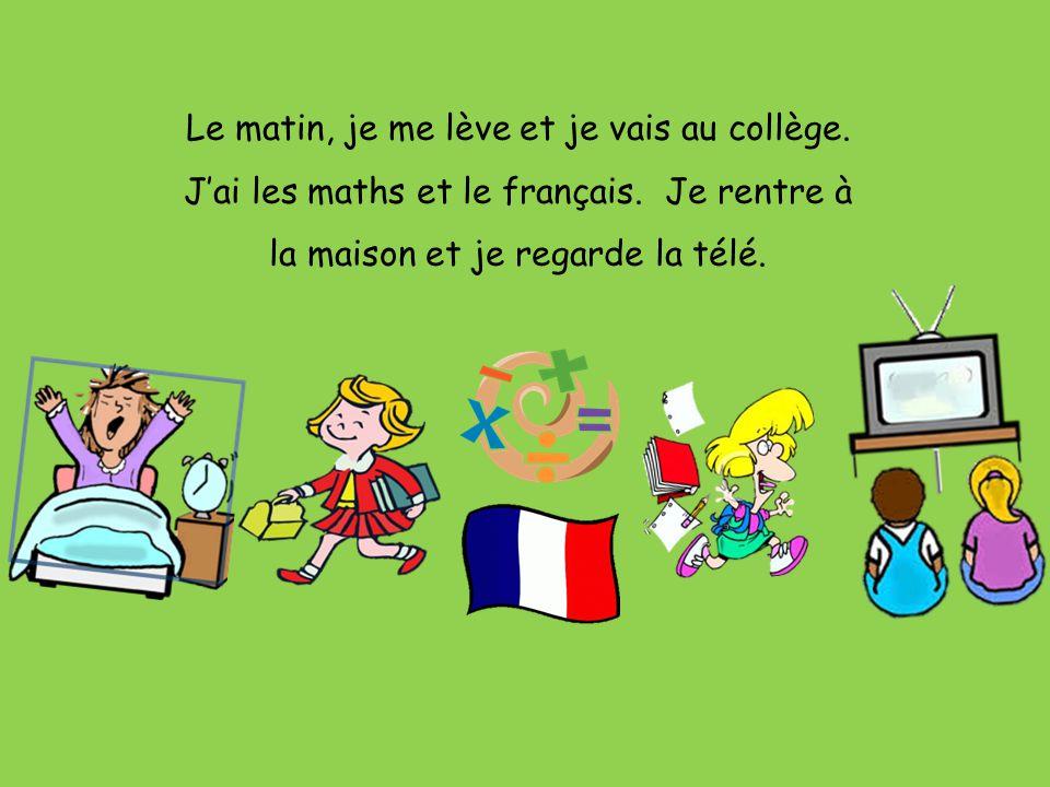 Le matin, je me lève et je vais au collège.J'ai les maths et le français.