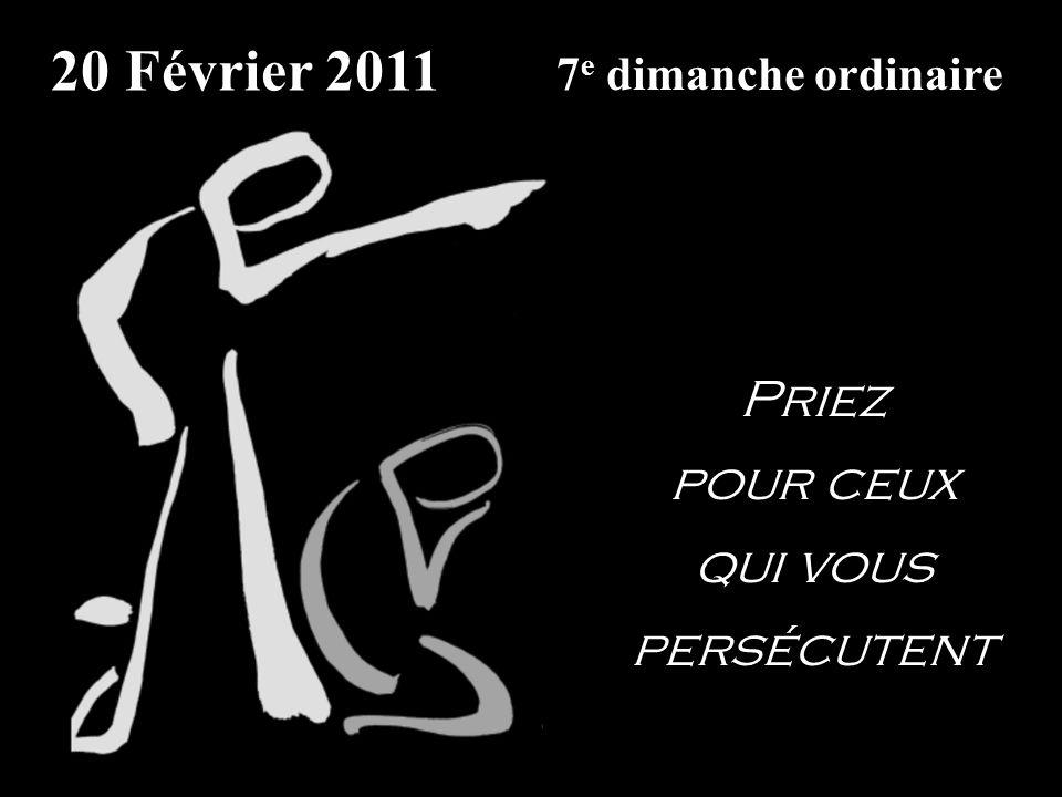 20 Février 2011 7 e dimanche ordinaire Priez pour ceux qui vous persécutent