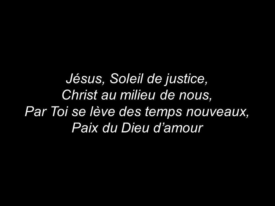 Jésus, Soleil de justice, Christ au milieu de nous, Par Toi se lève des temps nouveaux, Paix du Dieu d'amour