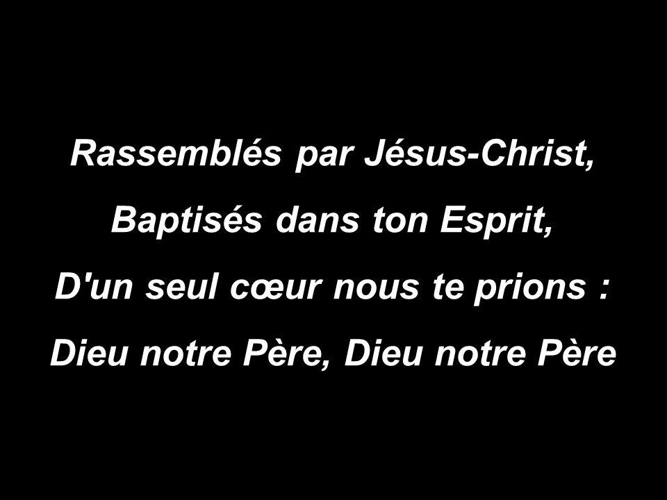 Rassemblés par Jésus-Christ, Baptisés dans ton Esprit, D un seul cœur nous te prions : Dieu notre Père, Dieu notre Père