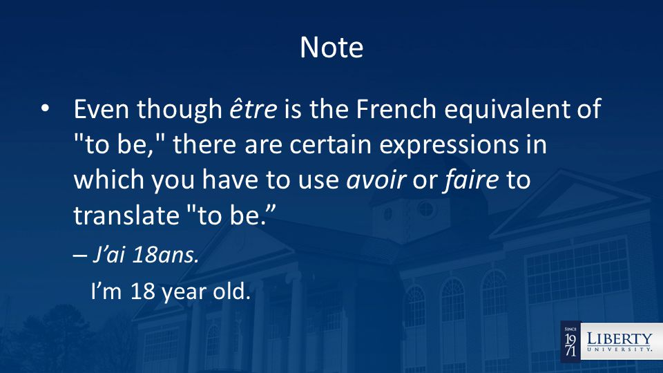 Note Even though être is the French equivalent of to be, there are certain expressions in which you have to use avoir or faire to translate to be. – J'ai 18ans.