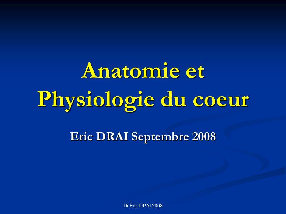 Dr Eric DRAI 2008 Anatomie et Physiologie du coeur Eric DRAI Septembre 2008