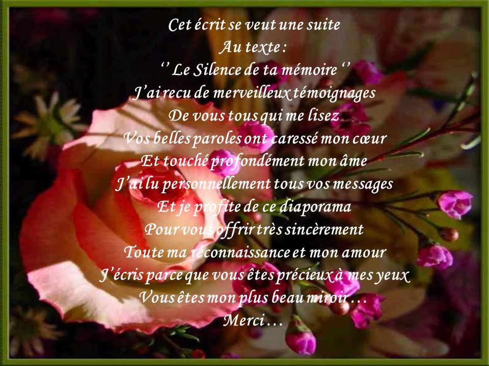 Cet écrit se veut une suite Au texte : '' Le Silence de ta mémoire '' J'ai recu de merveilleux témoignages De vous tous qui me lisez Vos belles paroles ont caressé mon cœur Et touché profondément mon âme J'ai lu personnellement tous vos messages Et je profite de ce diaporama Pour vous offrir très sincèrement Toute ma reconnaissance et mon amour J'écris parce que vous êtes précieux à mes yeux Vous êtes mon plus beau miroir … Merci …