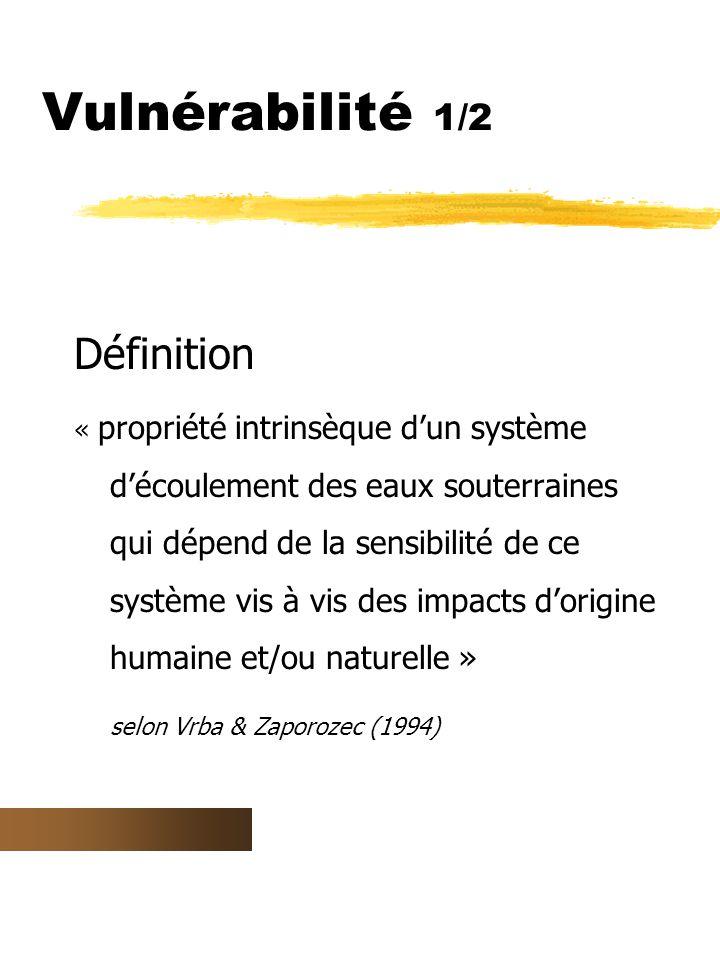 Vulnérabilité 1/2 Définition « propriété intrinsèque d'un système d'écoulement des eaux souterraines qui dépend de la sensibilité de ce système vis à vis des impacts d'origine humaine et/ou naturelle » selon Vrba & Zaporozec (1994)