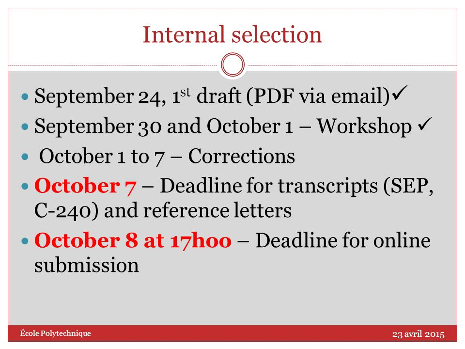 Internal selection September 24, 1 st draft (PDF via  ) September 30 and October 1 – Workshop October 1 to 7 – Corrections October 7 – Deadline for transcripts (SEP, C-240) and reference letters October 8 at 17hoo – Deadline for online submission 23 avril 2015 École Polytechnique