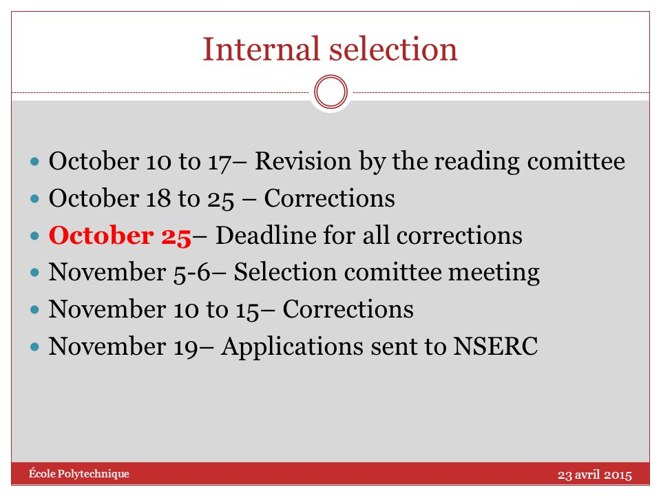 Internal selection October 10 to 17– Revision by the reading comittee October 18 to 25 – Corrections October 25– Deadline for all corrections November 5-6– Selection comittee meeting November 10 to 15– Corrections November 19– Applications sent to NSERC 23 avril 2015 École Polytechnique