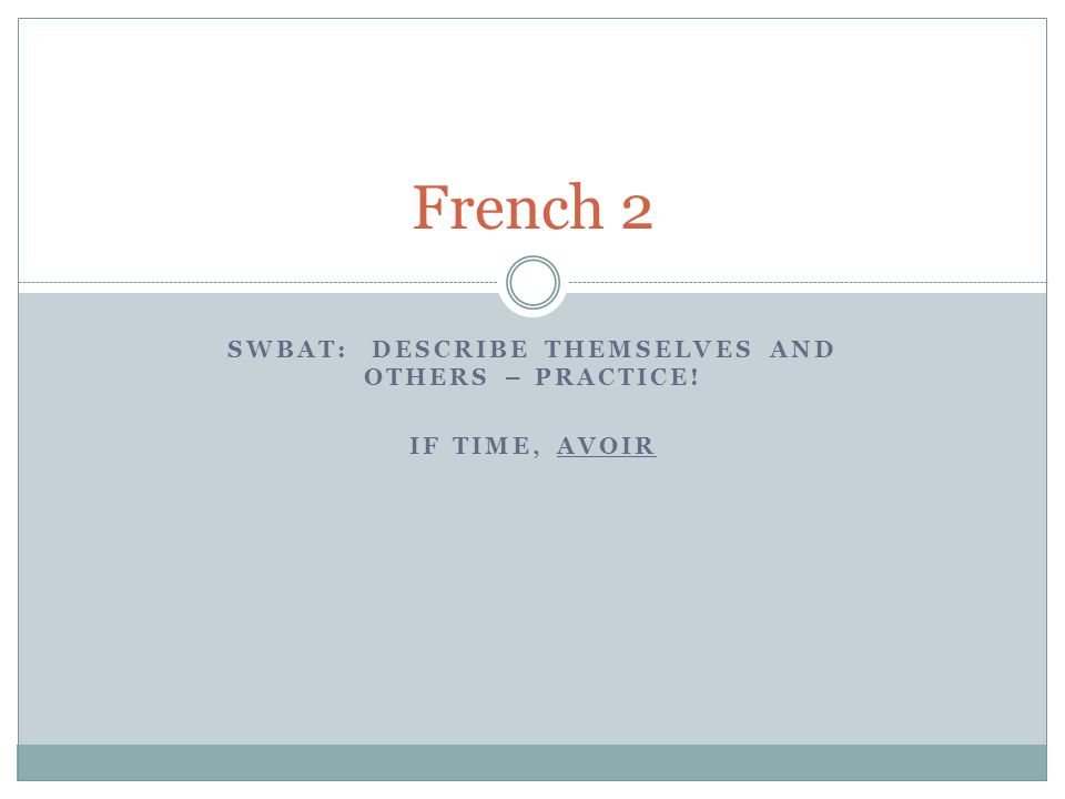 SWBAT: DESCRIBE THEMSELVES AND OTHERS – PRACTICE! IF TIME, AVOIR French 2