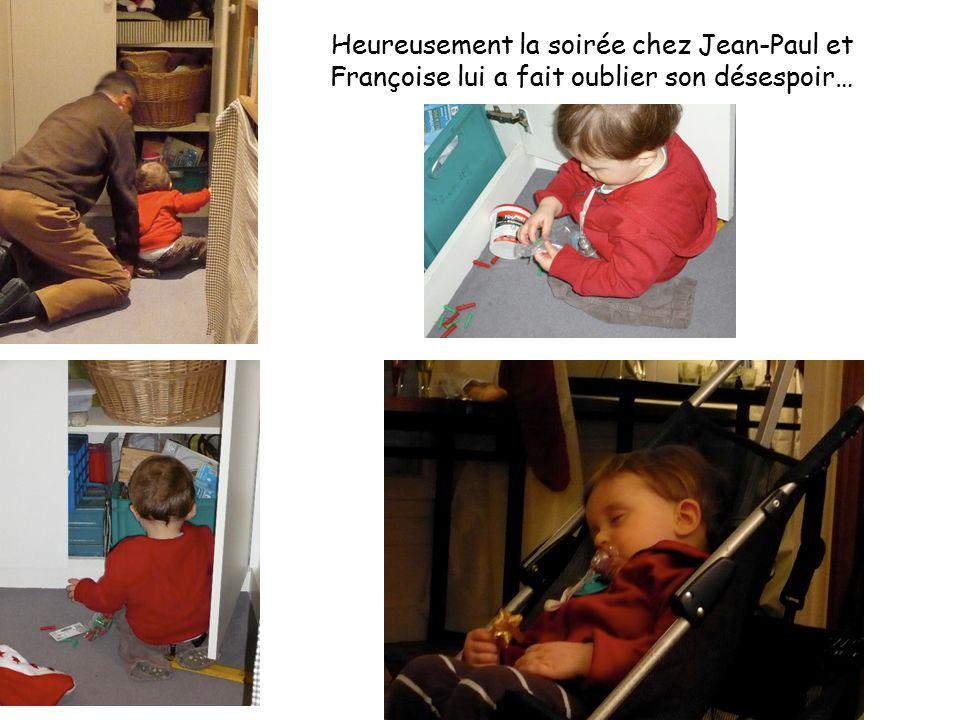 Heureusement la soirée chez Jean-Paul et Françoise lui a fait oublier son désespoir…