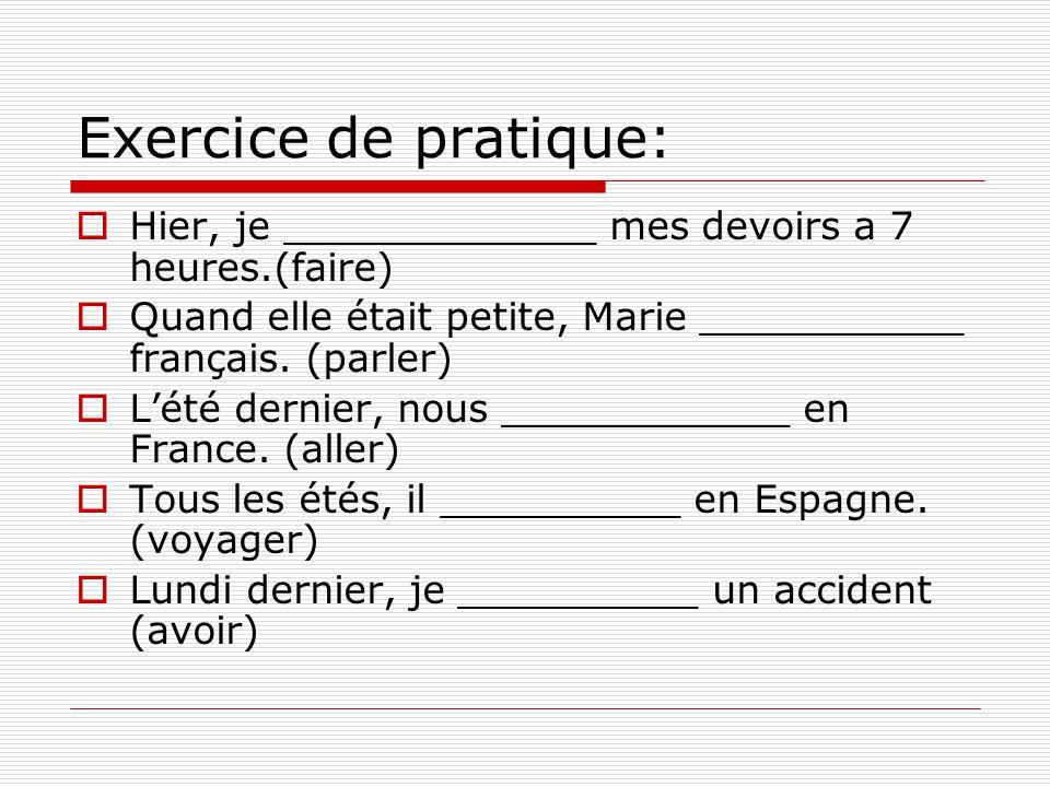 Exercice de pratique:  Hier, je _____________ mes devoirs a 7 heures.(faire)  Quand elle était petite, Marie ___________ français. (parler)  L'été