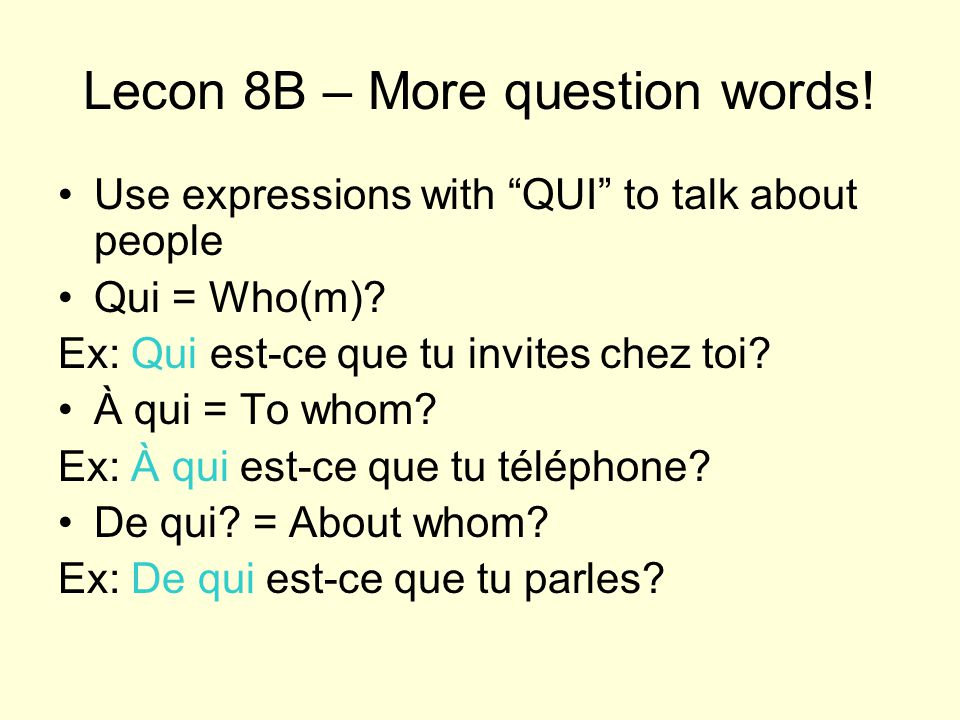 Lecon 8B – More question words. Use expressions with QUI to talk about people Qui = Who(m).