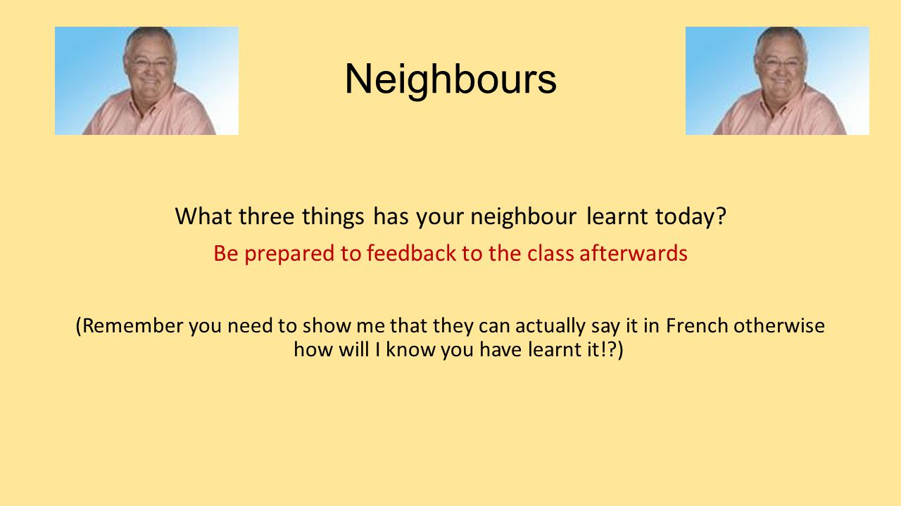 Neighbours What three things has your neighbour learnt today.