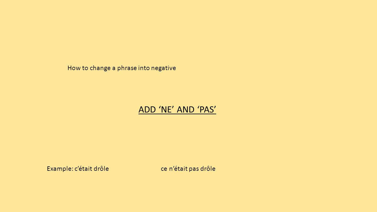 How to change a phrase into negative ADD 'NE' AND 'PAS' ce n'était pas drôle Example: c'était drôle