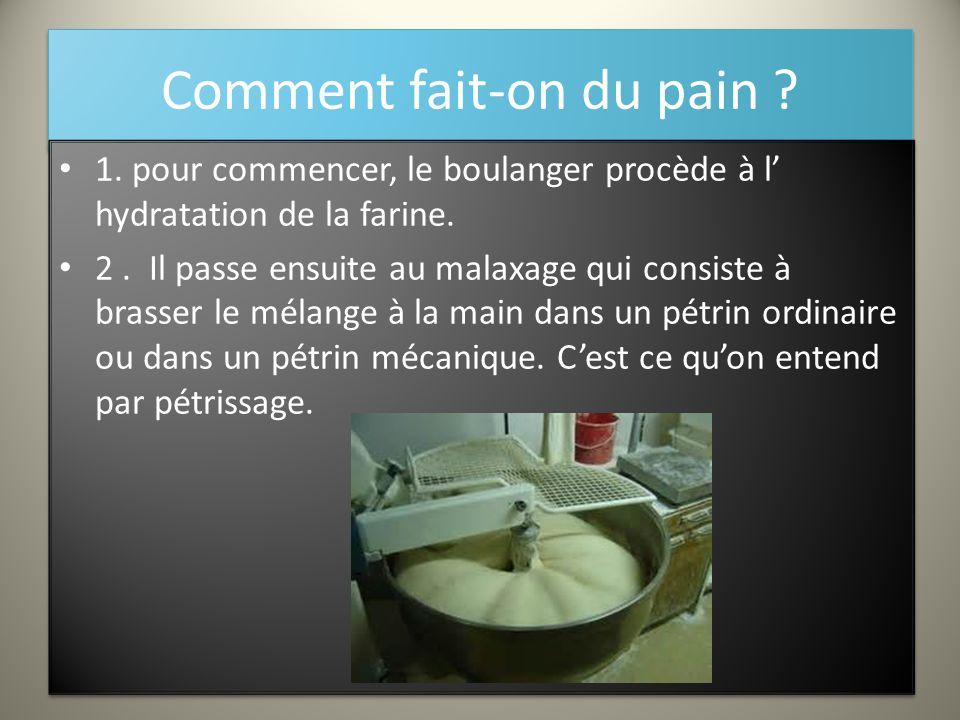 Comment fait-on du pain ? 1. pour commencer, le boulanger procède à l' hydratation de la farine. 2. Il passe ensuite au malaxage qui consiste à brasse