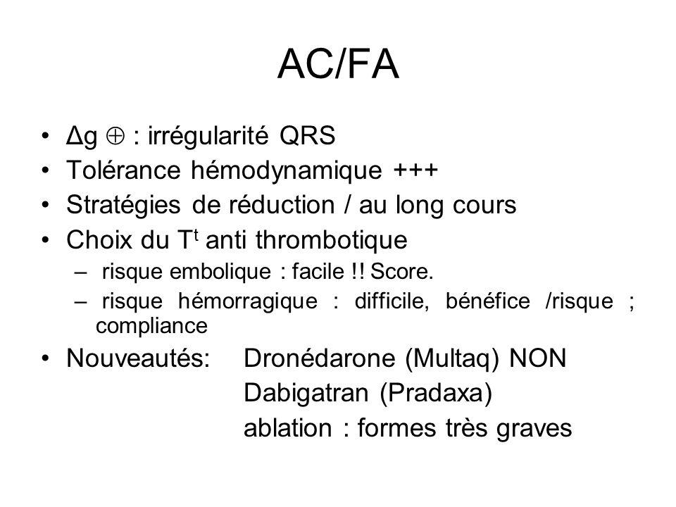 AC/FA Δg  : irrégularité QRS Tolérance hémodynamique +++ Stratégies de réduction / au long cours Choix du T t anti thrombotique – risque embolique : facile !.