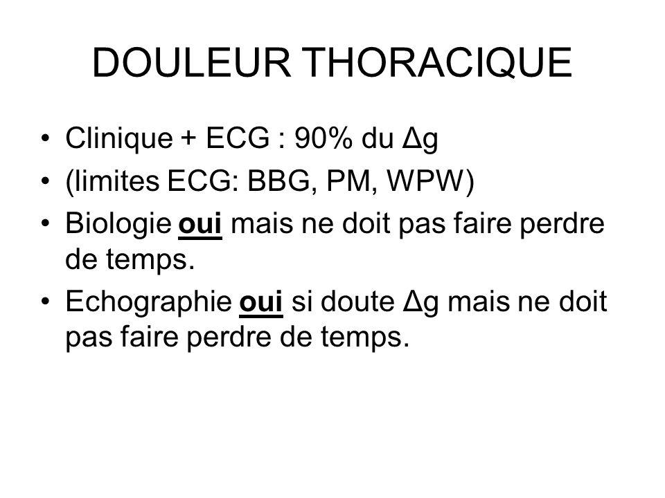 DOULEUR THORACIQUE Clinique + ECG : 90% du Δg (limites ECG: BBG, PM, WPW) Biologie oui mais ne doit pas faire perdre de temps.