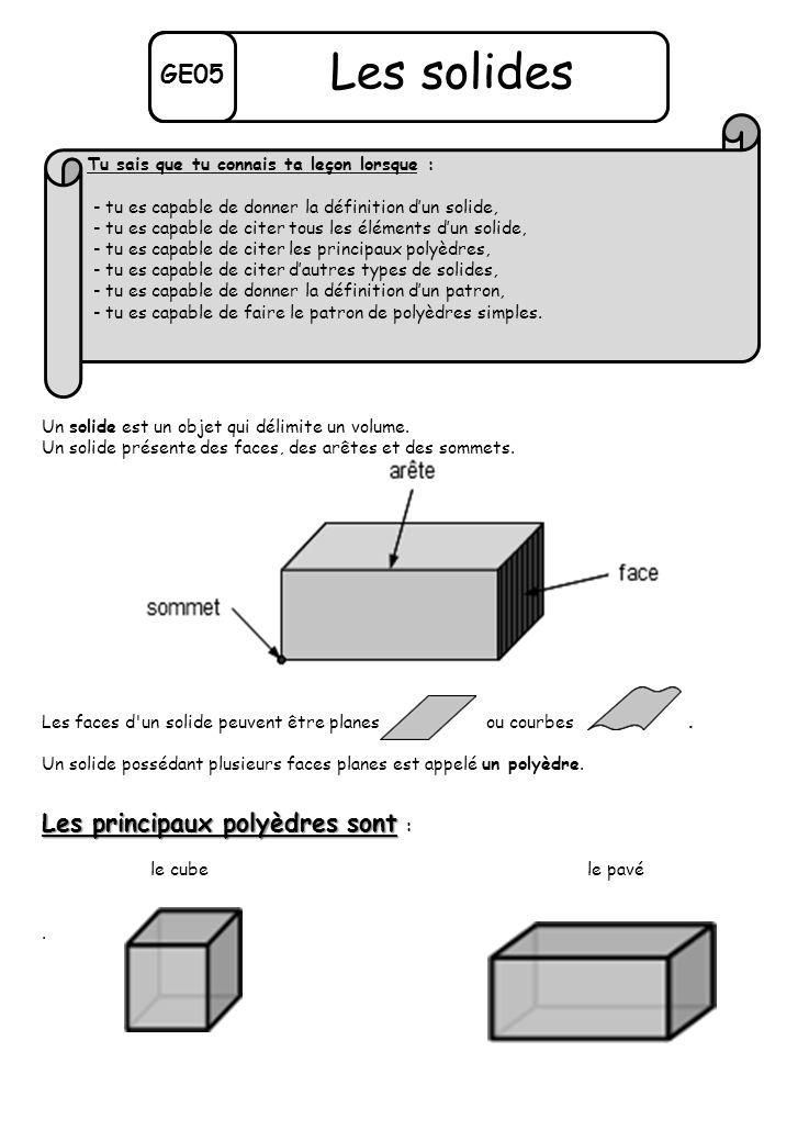 GE05 Les solides Un solide est un objet qui délimite un volume. Un solide présente des faces, des arêtes et des sommets. Les faces d'un solide peuvent